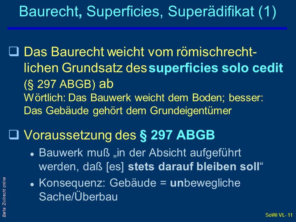 SoWi VL- 11 Barta: Zivilrecht online Baurecht, Superficies, Superädifikat (1) qDas Baurecht weicht vom römischrecht- lichen Grundsatz des superficies
