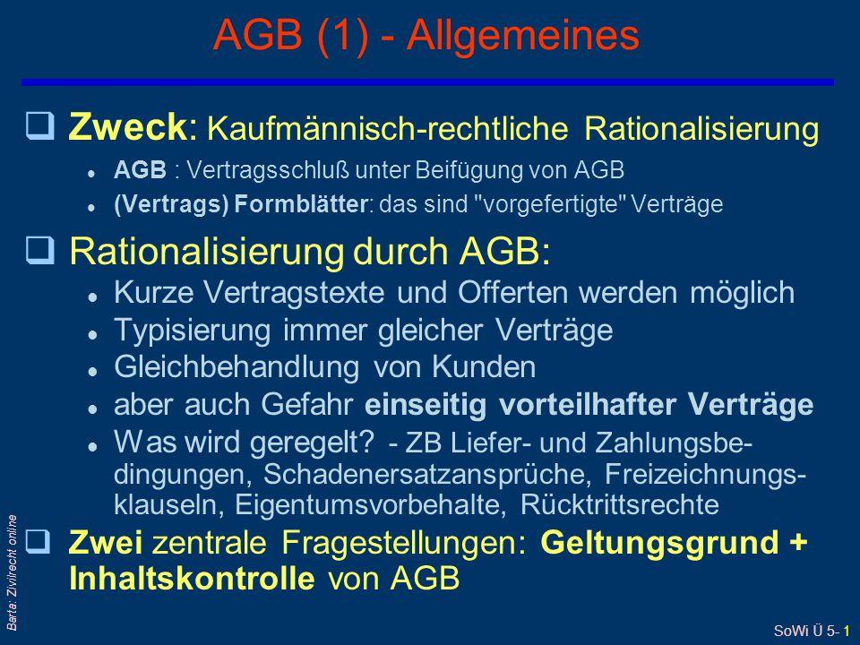 SoWi Ü 5- 1 Barta: Zivilrecht online AGB (1) - Allgemeines qZweck: Kaufmännisch-rechtliche Rationalisierung l AGB : Vertragsschluß unter Beifügung von AGB l (Vertrags) Formblätter: das sind vorgefertigte Verträge qRationalisierung durch AGB: l Kurze Vertragstexte und Offerten werden möglich l Typisierung immer gleicher Verträge l Gleichbehandlung von Kunden l aber auch Gefahr einseitig vorteilhafter Verträge l Was wird geregelt.