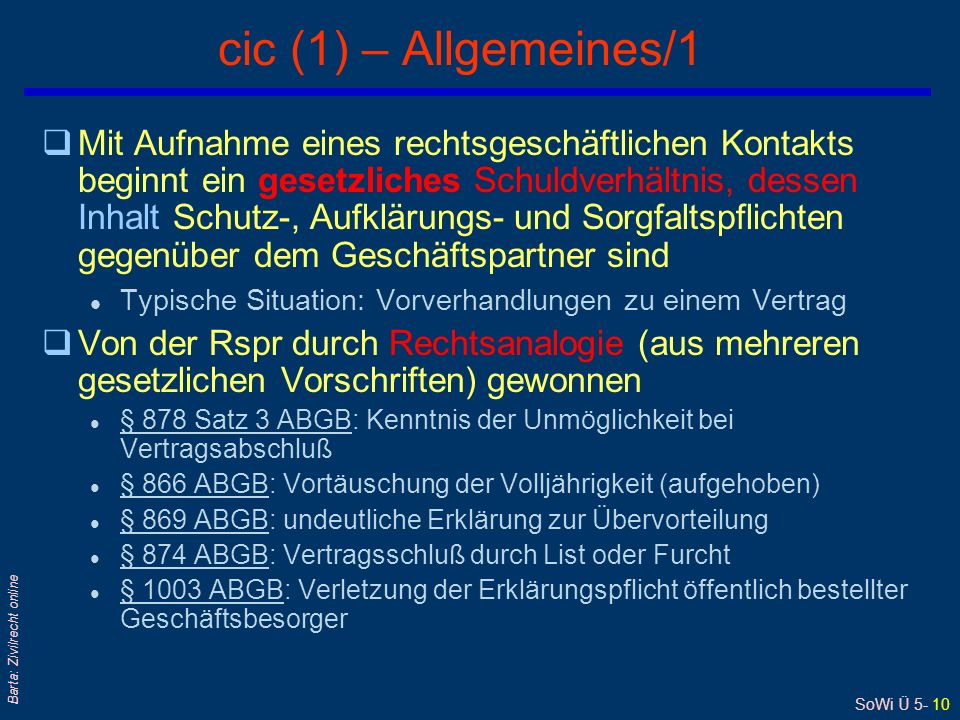SoWi Ü 5- 10 Barta: Zivilrecht online cic (1) – Allgemeines/1 qMit Aufnahme eines rechtsgeschäftlichen Kontakts beginnt ein gesetzliches Schuldverhältnis, dessen Inhalt Schutz-, Aufklärungs- und Sorgfaltspflichten gegenüber dem Geschäftspartner sind l Typische Situation: Vorverhandlungen zu einem Vertrag qVon der Rspr durch Rechtsanalogie (aus mehreren gesetzlichen Vorschriften) gewonnen l § 878 Satz 3 ABGB: Kenntnis der Unmöglichkeit bei Vertragsabschluß § 878 Satz 3 ABGB l § 866 ABGB: Vortäuschung der Volljährigkeit (aufgehoben) § 866 ABGB l § 869 ABGB: undeutliche Erklärung zur Übervorteilung § 869 ABGB l § 874 ABGB: Vertragsschluß durch List oder Furcht § 874 ABGB l § 1003 ABGB: Verletzung der Erklärungspflicht öffentlich bestellter Geschäftsbesorger § 1003 ABGB