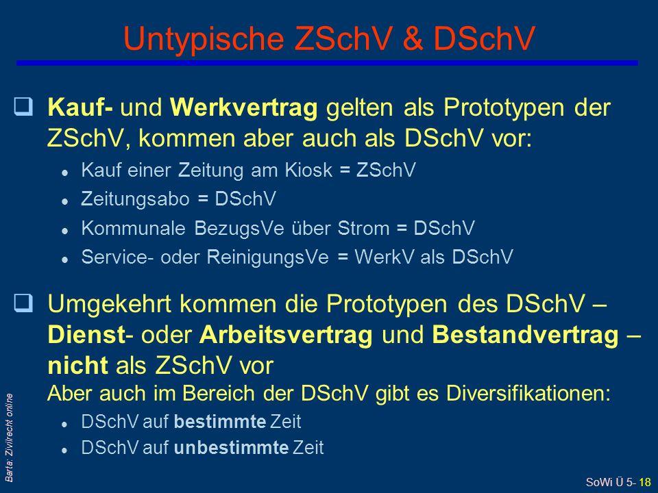 SoWi Ü 5- 18 Barta: Zivilrecht online Untypische ZSchV & DSchV qKauf- und Werkvertrag gelten als Prototypen der ZSchV, kommen aber auch als DSchV vor: l Kauf einer Zeitung am Kiosk = ZSchV l Zeitungsabo = DSchV l Kommunale BezugsVe über Strom = DSchV l Service- oder ReinigungsVe = WerkV als DSchV qUmgekehrt kommen die Prototypen des DSchV – Dienst- oder Arbeitsvertrag und Bestandvertrag – nicht als ZSchV vor Aber auch im Bereich der DSchV gibt es Diversifikationen: l DSchV auf bestimmte Zeit l DSchV auf unbestimmte Zeit