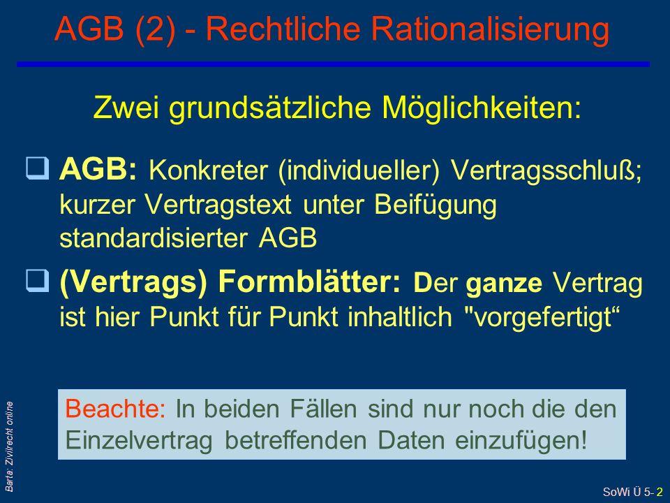SoWi Ü 5- 2 Barta: Zivilrecht online AGB (2) - Rechtliche Rationalisierung Zwei grundsätzliche Möglichkeiten: qAGB: Konkreter (individueller) Vertragsschluß; kurzer Vertragstext unter Beifügung standardisierter AGB q(Vertrags) Formblätter: Der ganze Vertrag ist hier Punkt für Punkt inhaltlich vorgefertigt Beachte: In beiden Fällen sind nur noch die den Einzelvertrag betreffenden Daten einzufügen!