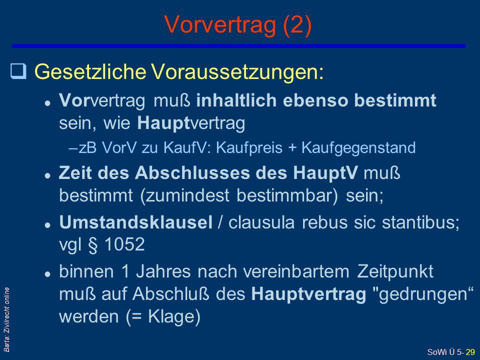 SoWi Ü 5- 29 Barta: Zivilrecht online Vorvertrag (2) qGesetzliche Voraussetzungen: l Vorvertrag muß inhaltlich ebenso bestimmt sein, wie Hauptvertrag –zB VorV zu KaufV: Kaufpreis + Kaufgegenstand l Zeit des Abschlusses des HauptV muß bestimmt (zumindest bestimmbar) sein; l Umstandsklausel / clausula rebus sic stantibus; vgl § 1052 l binnen 1 Jahres nach vereinbartem Zeitpunkt muß auf Abschluß des Hauptvertrag gedrungen werden (= Klage)