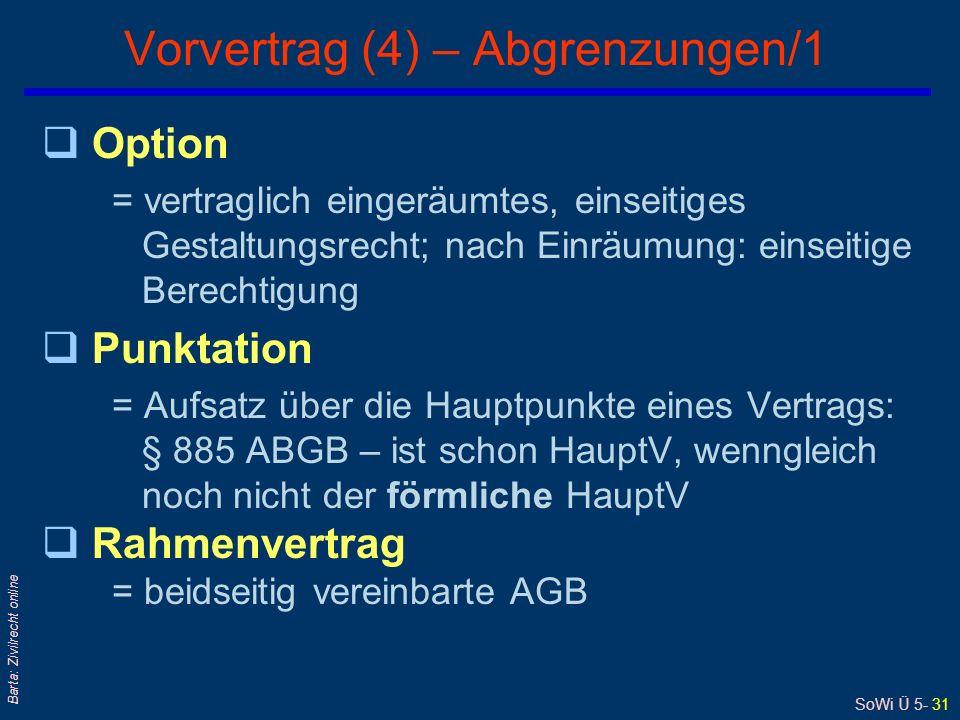 SoWi Ü 5- 31 Barta: Zivilrecht online Vorvertrag (4) – Abgrenzungen/1 qOption = vertraglich eingeräumtes, einseitiges Gestaltungsrecht; nach Einräumung: einseitige Berechtigung qPunktation = Aufsatz über die Hauptpunkte eines Vertrags: § 885 ABGB – ist schon HauptV, wenngleich noch nicht der förmliche HauptV qRahmenvertrag = beidseitig vereinbarte AGB