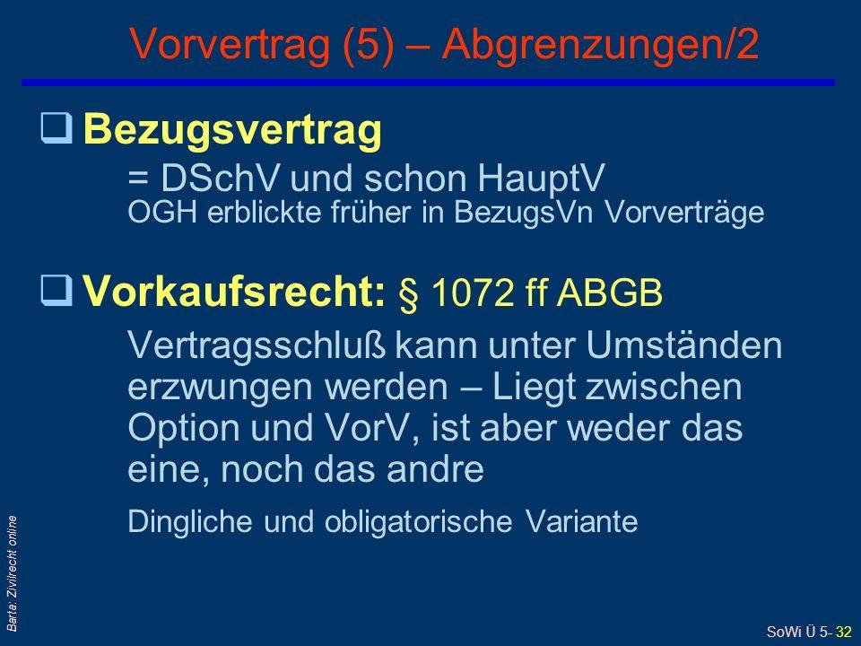 SoWi Ü 5- 32 Barta: Zivilrecht online qBezugsvertrag = DSchV und schon HauptV OGH erblickte früher in BezugsVn Vorverträge qVorkaufsrecht: § 1072 ff ABGB Vertragsschluß kann unter Umständen erzwungen werden – Liegt zwischen Option und VorV, ist aber weder das eine, noch das andre Dingliche und obligatorische Variante Vorvertrag (5) – Abgrenzungen/2