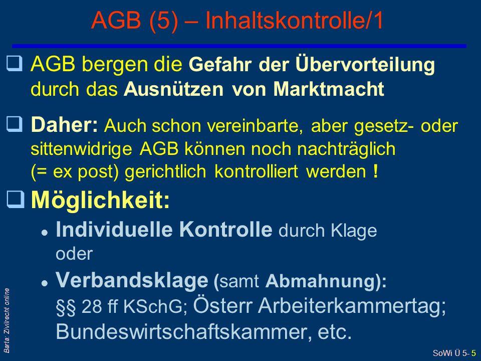 SoWi Ü 5- 5 Barta: Zivilrecht online AGB (5) – Inhaltskontrolle/1 qAGB bergen die Gefahr der Übervorteilung durch das Ausnützen von Marktmacht qDaher: Auch schon vereinbarte, aber gesetz- oder sittenwidrige AGB können noch nachträglich (= ex post) gerichtlich kontrolliert werden .