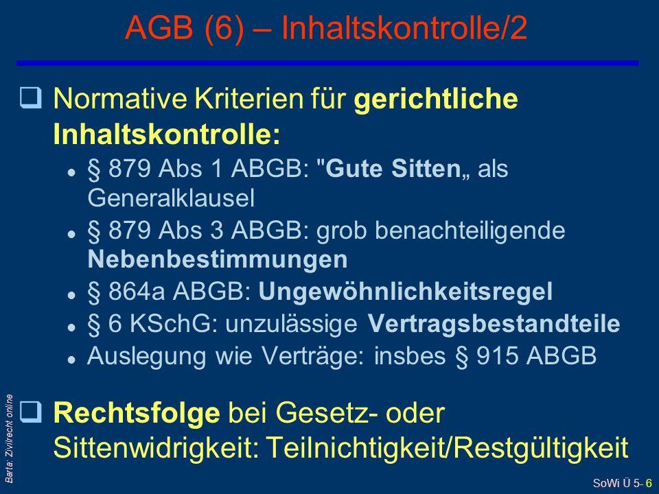 SoWi Ü 5- 6 Barta: Zivilrecht online AGB (6) – Inhaltskontrolle/2 qNormative Kriterien für gerichtliche Inhaltskontrolle: l § 879 Abs 1 ABGB: Gute Sitten als Generalklausel l § 879 Abs 3 ABGB: grob benachteiligende Nebenbestimmungen l § 864a ABGB: Ungewöhnlichkeitsregel l § 6 KSchG: unzulässige Vertragsbestandteile l Auslegung wie Verträge: insbes § 915 ABGB qRechtsfolge bei Gesetz- oder Sittenwidrigkeit: Teilnichtigkeit/Restgültigkeit
