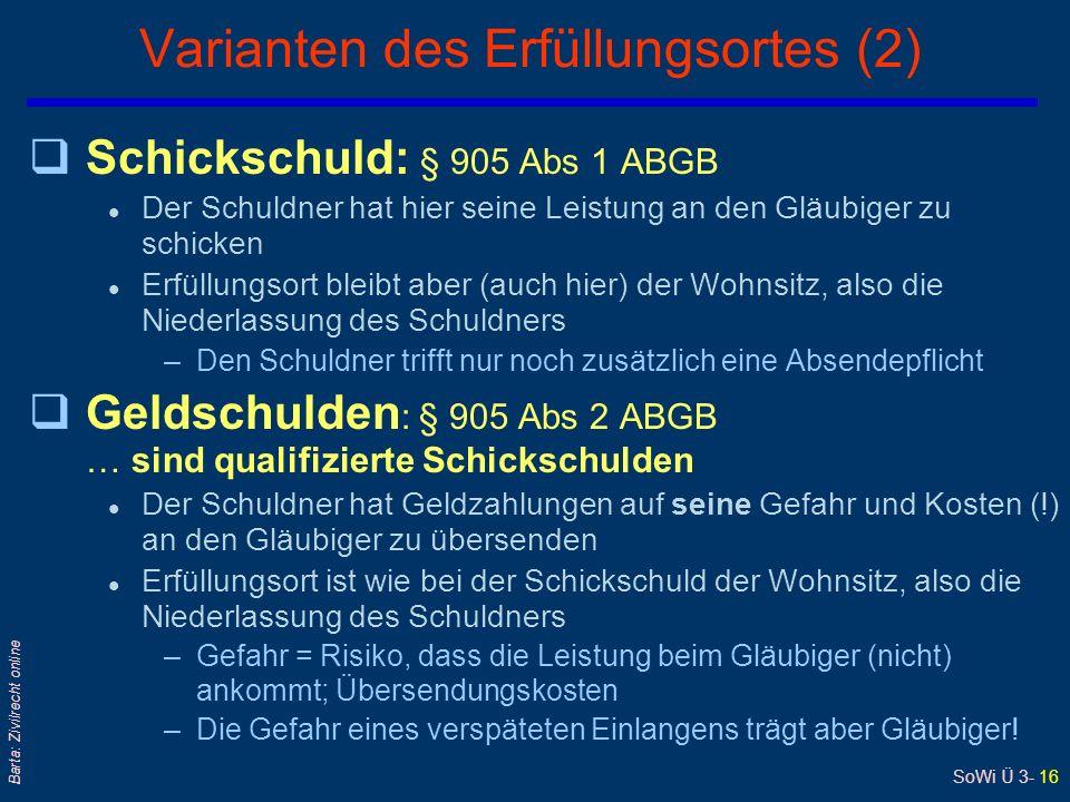 SoWi Ü 3- 16 Barta: Zivilrecht online Varianten des Erfüllungsortes (2) qSchickschuld: § 905 Abs 1 ABGB l Der Schuldner hat hier seine Leistung an den