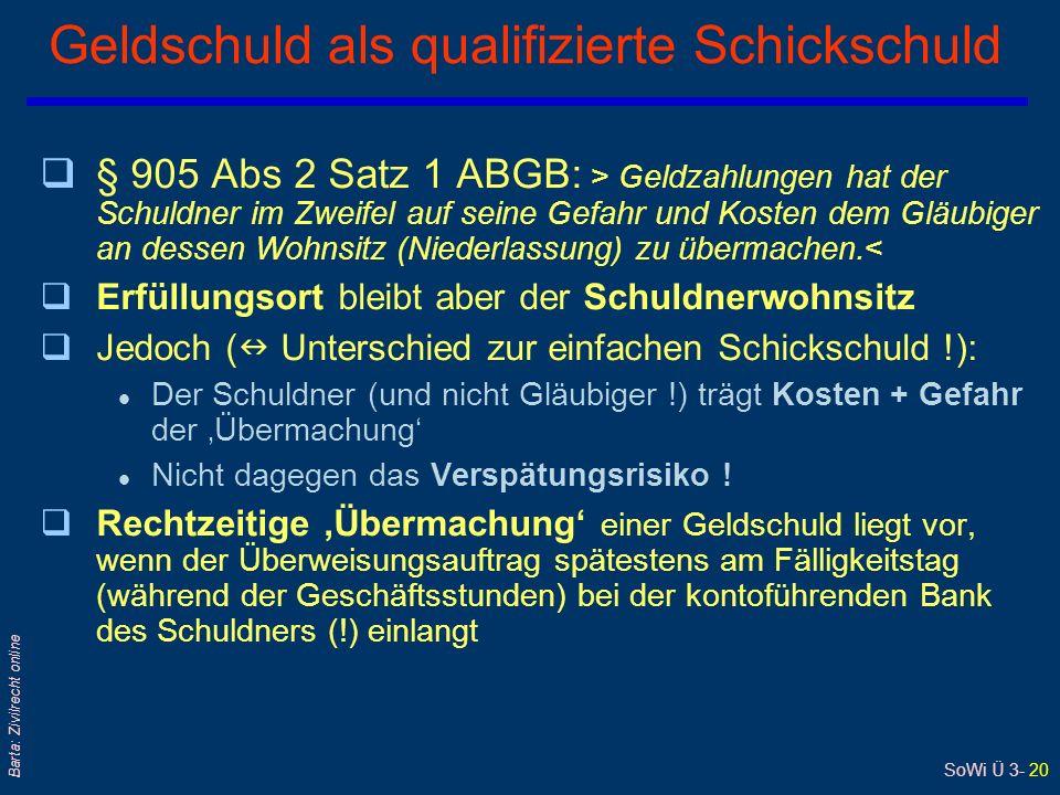 SoWi Ü 3- 20 Barta: Zivilrecht online Geldschuld als qualifizierte Schickschuld q§ 905 Abs 2 Satz 1 ABGB: > Geldzahlungen hat der Schuldner im Zweifel auf seine Gefahr und Kosten dem Gläubiger an dessen Wohnsitz (Niederlassung) zu übermachen.< qErfüllungsort bleibt aber der Schuldnerwohnsitz qJedoch ( Unterschied zur einfachen Schickschuld !): l Der Schuldner (und nicht Gläubiger !) trägt Kosten + Gefahr der Übermachung l Nicht dagegen das Verspätungsrisiko .