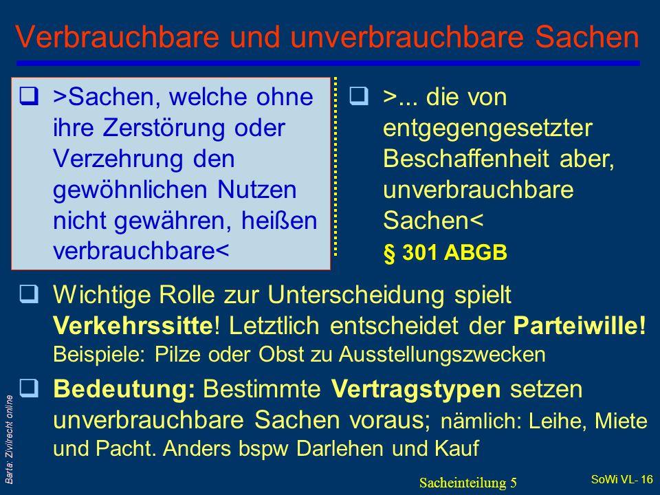 SoWi VL- 15 Barta: Zivilrecht online Bewegliche und unbewegliche Sachen (3) Bedeutung der Unterscheidung q§ 293 Satz 2 ABGB regelt Liegenschaften und ihr Zugehör als unbewegliche Sachen; vgl insbes §§ 295, 296, 297 ABGB qGesetzlich für unbeweglich erklärt sind das l Baurecht (§ 6 BauRG) und l Bergwerksberechtigungen (§ 40 MinroG) l von der Rspr als unbeweglich behandelt werden Hypotheken Sacheinteilung 4/3
