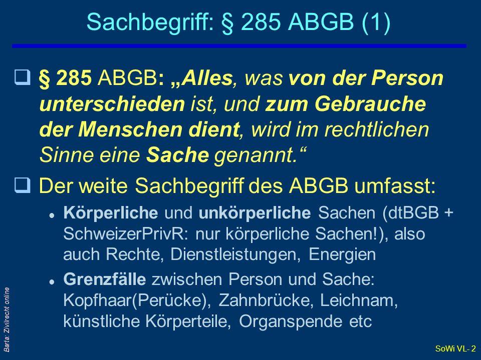 SoWi VL- 22 Barta: Zivilrecht online Verkehrsfähige - nicht verkehrsfähige Sachen qRes intra und extra commercium qBeispiele: - §§ 250 und 251 EO (unpfändbare Sachen) qBeschränkungen der Verkehrsfähigkeit erfolgen durch Gesetz, Richter oder Rechtsgeschäft l § 76 Abs 2 Satz 3 GmbHG: Veräußerungsbeschränkung von GmbH- Geschäftsanteilen durch Gesellschaftvertrag l § 364c ABGB: Vertragsmäßiges oder letztwilliges Veräußerung- oder Belastungsverbot