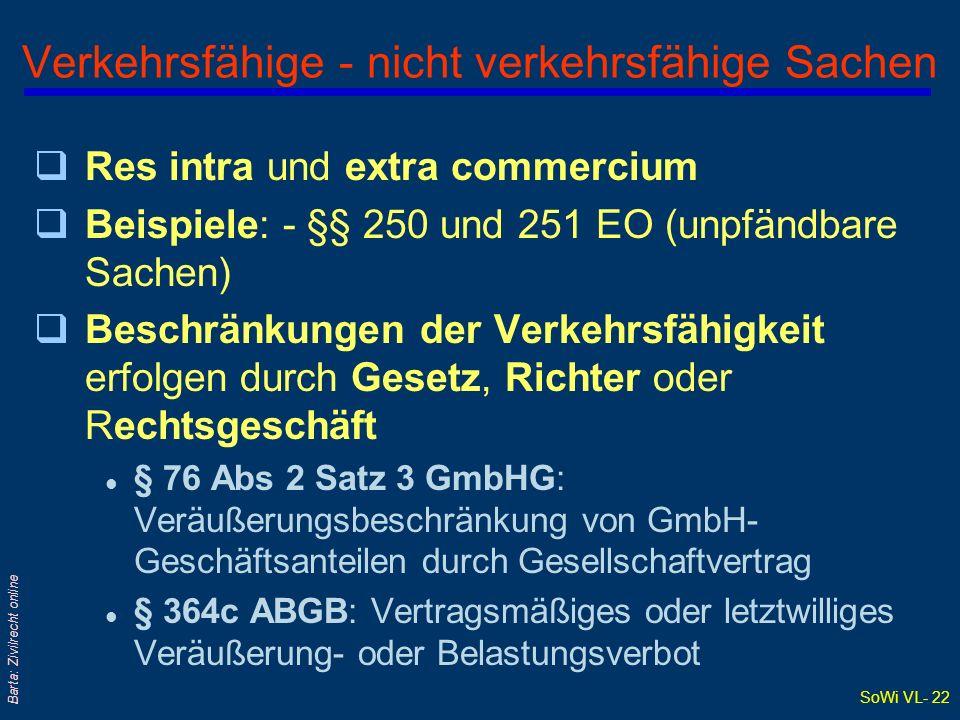 SoWi VL- 21 Barta: Zivilrecht online Schätzbare und unschätzbare Sachen q§ 303 ABGB: Wert kann durch Vergleich bestimmt werden qABGB behandelt in den §§ 304 - 306: Wert und Preis; insbes auch: gemeinen Wert qBedeutung des (gemeinen) Wertes: l Ersatz von Vermögensschäden: § 1332 ABGB und § 1332a ABGB l Vgl auch § 1374 ABGB: Kreditsicherung