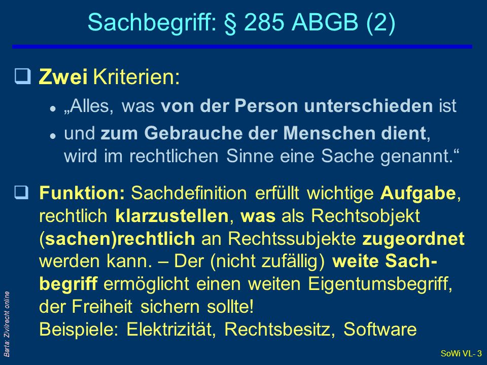 SoWi VL- 3 Barta: Zivilrecht online Sachbegriff: § 285 ABGB (2) qZwei Kriterien: l Alles, was von der Person unterschieden ist l und zum Gebrauche der Menschen dient, wird im rechtlichen Sinne eine Sache genannt.