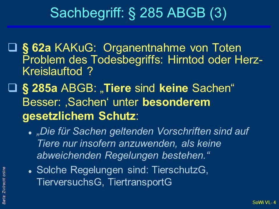 SoWi VL- 14 Barta: Zivilrecht online Bewegliche und unbewegliche Sachen (2) Bedeutung der Unterscheidung qET- Erwerb erfolgt unterschiedlich: §§ 426 ff oder § 431 ABGB iVm GBG q§ 367 ABGB: Gutglaubenserwerb gilt nur bei beweglichen Sachen q§§ 430, 440 ABGB: ET-Erwerb beim Doppelverkauf beweglicher und unbeweglicher Sachen qAußerhalb des SachRs: bspw GWL-Fristen des § 933 ABGB; Beispiel: Dachfolienfall qLiegenschaften unterliegen traditionellerweise strengeren rechtlichen Regeln als Fahrnis; zB Immissionsschutz, Bau- und RaumO, Grundverkehr Sacheinteilung 4/2