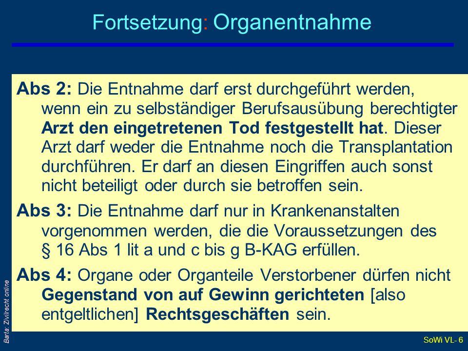 SoWi VL- 6 Barta: Zivilrecht online Fortsetzung: Organentnahme Abs 2: Die Entnahme darf erst durchgeführt werden, wenn ein zu selbständiger Berufsausübung berechtigter Arzt den eingetretenen Tod festgestellt hat.