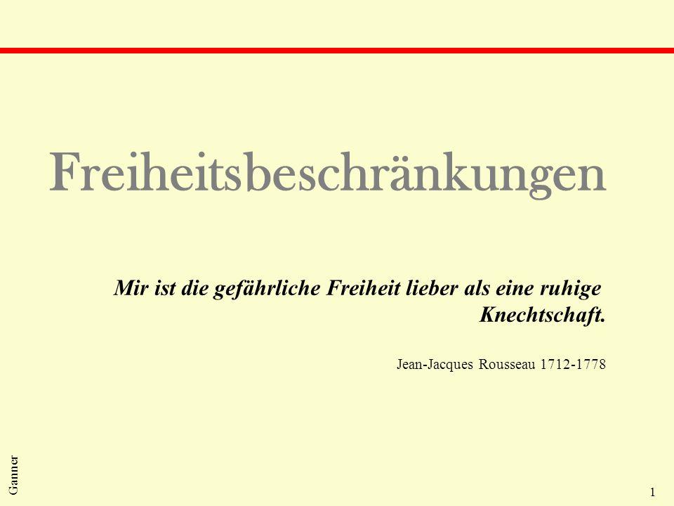 1 Ganner Freiheitsbeschränkungen Mir ist die gefährliche Freiheit lieber als eine ruhige Knechtschaft. Jean-Jacques Rousseau 1712-1778