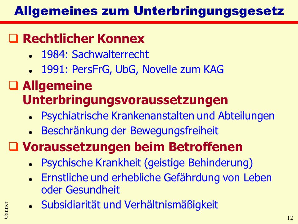 12 Ganner Allgemeines zum Unterbringungsgesetz qRechtlicher Konnex l 1984: Sachwalterrecht l 1991: PersFrG, UbG, Novelle zum KAG qAllgemeine Unterbrin