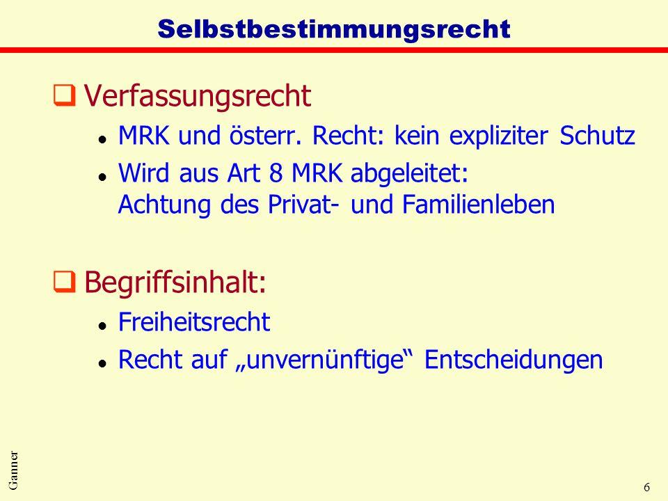 6 Ganner Selbstbestimmungsrecht qVerfassungsrecht l MRK und österr. Recht: kein expliziter Schutz l Wird aus Art 8 MRK abgeleitet: Achtung des Privat-