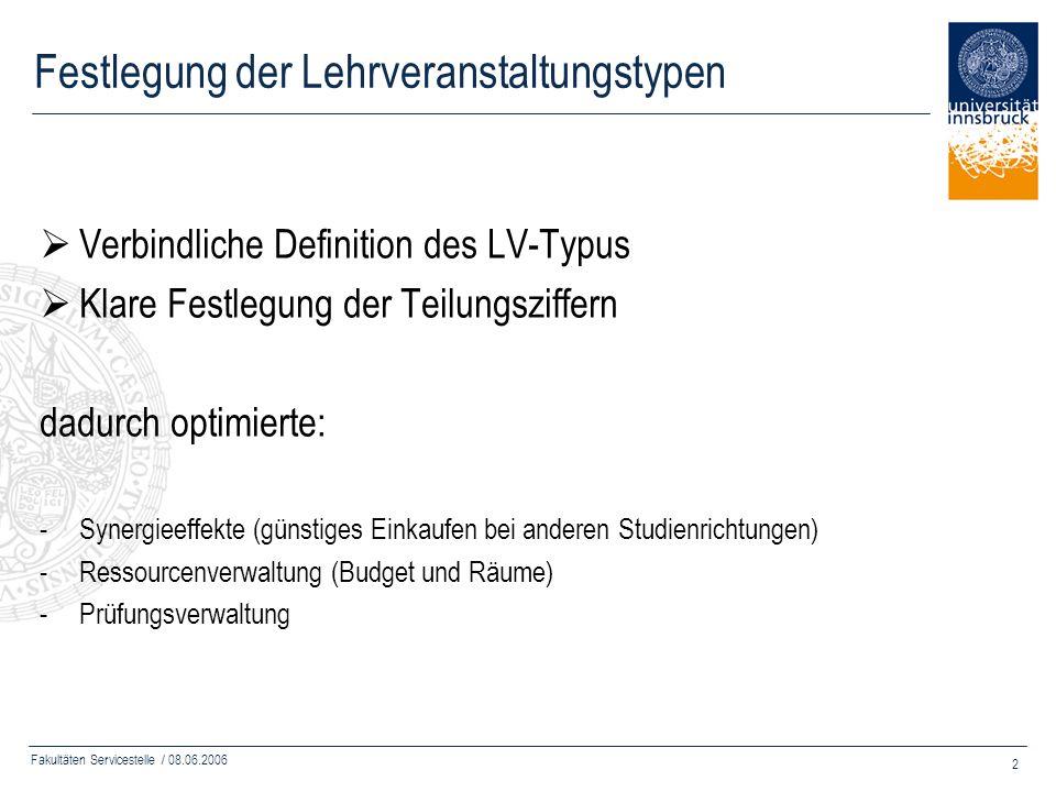 Fakultäten Servicestelle / 08.06.2006 2 Festlegung der Lehrveranstaltungstypen Verbindliche Definition des LV-Typus Klare Festlegung der Teilungsziffe