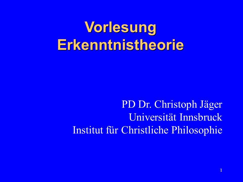 1 Vorlesung Erkenntnistheorie PD Dr. Christoph Jäger Universität Innsbruck Institut für Christliche Philosophie