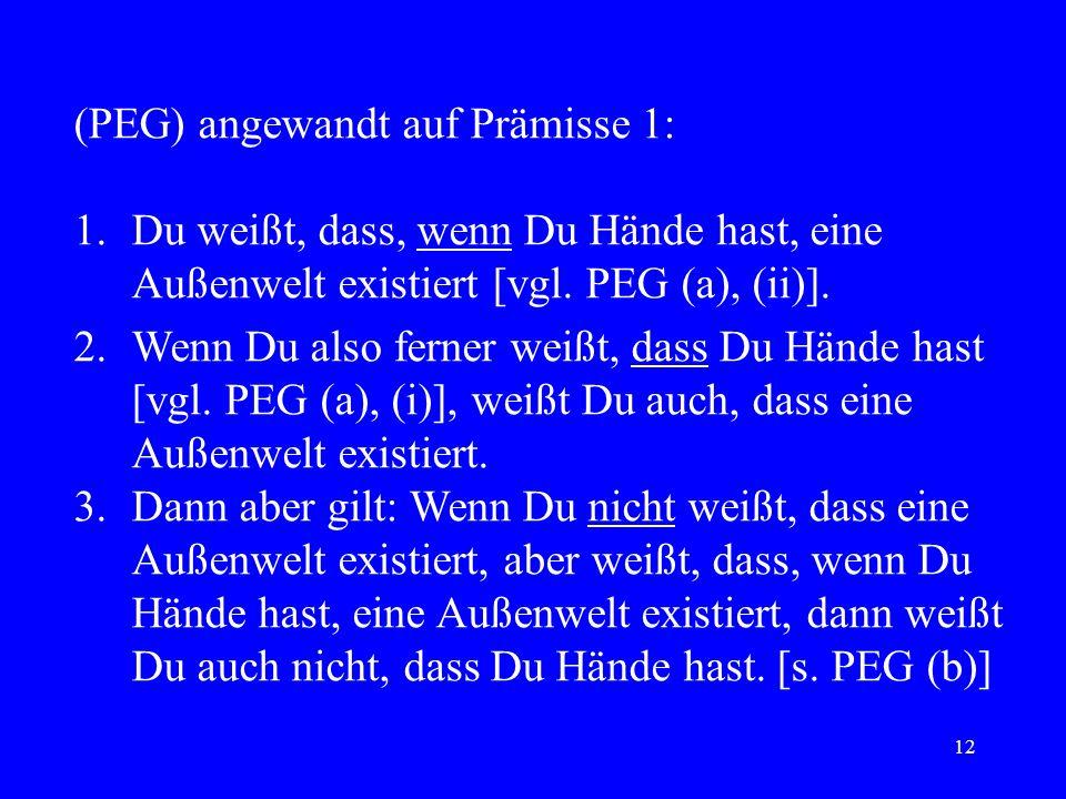12 (PEG) angewandt auf Prämisse 1: 1.Du weißt, dass, wenn Du Hände hast, eine Außenwelt existiert [vgl. PEG (a), (ii)]. 2.Wenn Du also ferner weißt, d