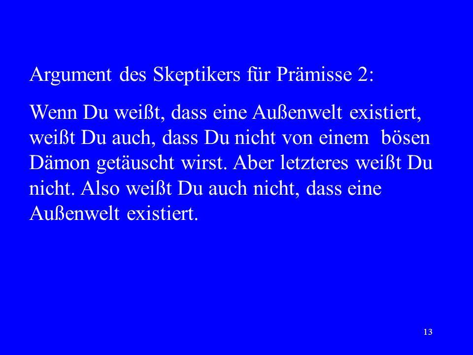 13 Argument des Skeptikers für Prämisse 2: Wenn Du weißt, dass eine Außenwelt existiert, weißt Du auch, dass Du nicht von einem bösen Dämon getäuscht