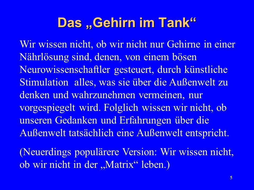 5 Das Gehirn im Tank Wir wissen nicht, ob wir nicht nur Gehirne in einer Nährlösung sind, denen, von einem bösen Neurowissenschaftler gesteuert, durch