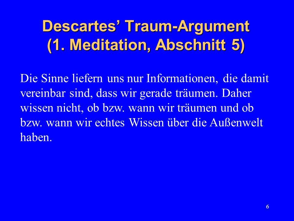 6 Descartes Traum-Argument (1. Meditation, Abschnitt 5) Die Sinne liefern uns nur Informationen, die damit vereinbar sind, dass wir gerade träumen. Da