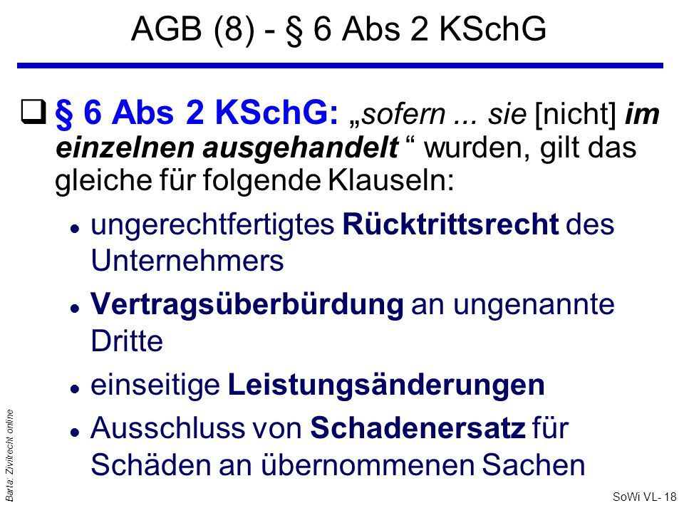 SoWi VL- 18 Barta: Zivilrecht online AGB (8) - § 6 Abs 2 KSchG q§ 6 Abs 2 KSchG: sofern... sie [nicht] im einzelnen ausgehandelt wurden, gilt das glei