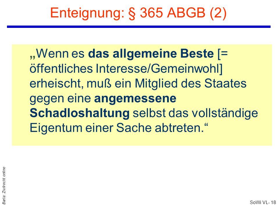 SoWi VL- 18 Barta: Zivilrecht online Enteignung: § 365 ABGB (2) Wenn es das allgemeine Beste [= öffentliches Interesse/Gemeinwohl] erheischt, muß ein