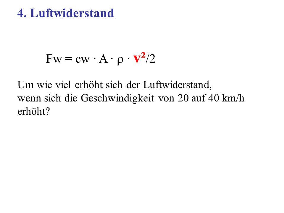 Fw = cw · A · · v² /2 Um wie viel erhöht sich der Luftwiderstand, wenn sich die Geschwindigkeit von 20 auf 40 km/h erhöht? 4. Luftwiderstand