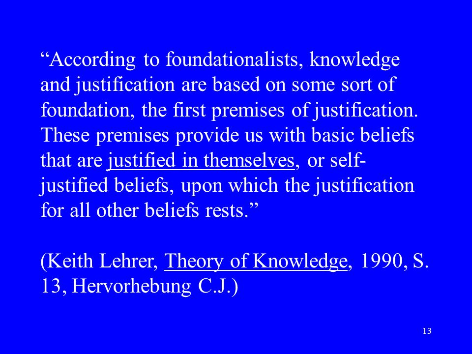 13 According to foundationalists, knowledge and justification are based on some sort of foundation, the first premises of justification. These premise