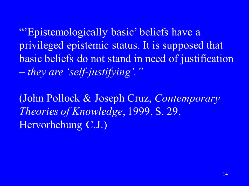 14 Epistemologically basic beliefs have a privileged epistemic status. It is supposed that basic beliefs do not stand in need of justification – they