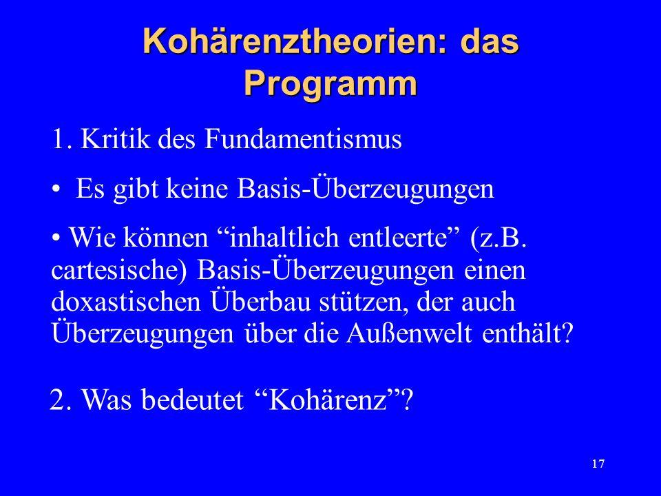 17 Kohärenztheorien: das Programm 1. Kritik des Fundamentismus Es gibt keine Basis-Überzeugungen Wie können inhaltlich entleerte (z.B. cartesische) Ba