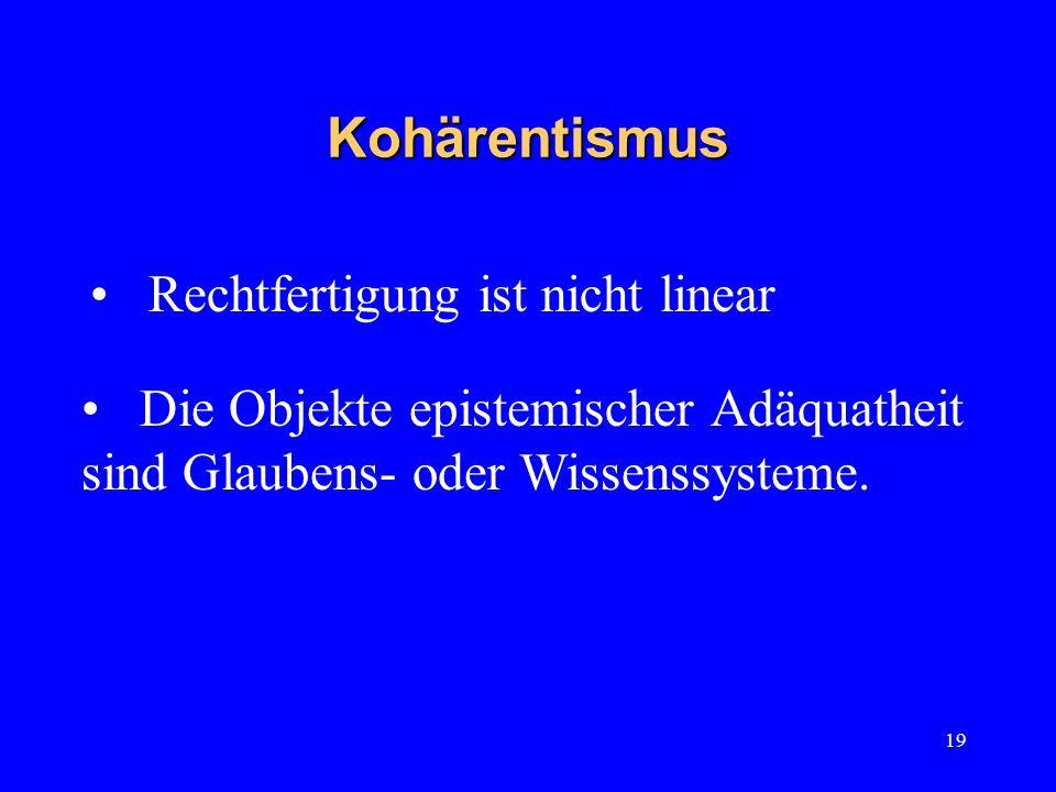 19 Kohärentismus Rechtfertigung ist nicht linear Die Objekte epistemischer Adäquatheit sind Glaubens- oder Wissenssysteme.
