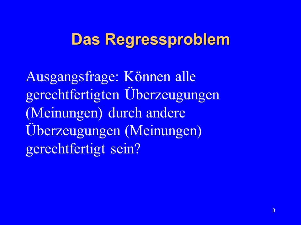 3 Das Regressproblem Ausgangsfrage: Können alle gerechtfertigten Überzeugungen (Meinungen) durch andere Überzeugungen (Meinungen) gerechtfertigt sein?