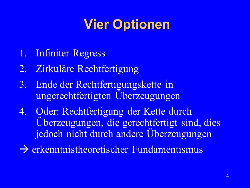 4 Vier Optionen 1.Infiniter Regress 2.Zirkuläre Rechtfertigung 3.Ende der Rechtfertigungskette in ungerechtfertigten Überzeugungen 4.Oder: Rechtfertig