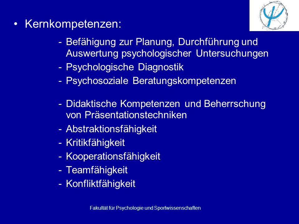 Fakultät für Psychologie und Sportwissenschaften Kernkompetenzen: -Befähigung zur Planung, Durchführung und Auswertung psychologischer Untersuchungen -Psychologische Diagnostik -Psychosoziale Beratungskompetenzen -Didaktische Kompetenzen und Beherrschung von Präsentationstechniken -Abstraktionsfähigkeit -Kritikfähigkeit -Kooperationsfähigkeit -Teamfähigkeit -Konfliktfähigkeit