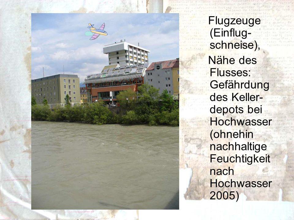 Flugzeuge (Einflug- schneise), Nähe des Flusses: Gefährdung des Keller- depots bei Hochwasser (ohnehin nachhaltige Feuchtigkeit nach Hochwasser 2005)