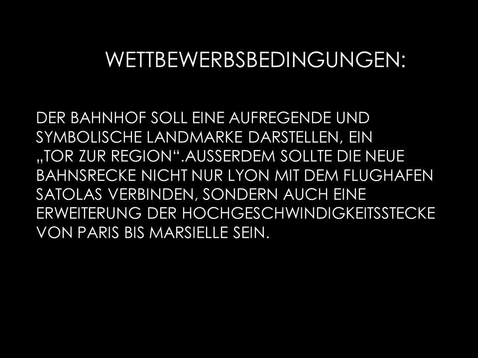 WETTBEWERBSBEDINGUNGEN: DER BAHNHOF SOLL EINE AUFREGENDE UND SYMBOLISCHE LANDMARKE DARSTELLEN, EIN TOR ZUR REGION.AUSSERDEM SOLLTE DIE NEUE BAHNSRECKE NICHT NUR LYON MIT DEM FLUGHAFEN SATOLAS VERBINDEN, SONDERN AUCH EINE ERWEITERUNG DER HOCHGESCHWINDIGKEITSSTECKE VON PARIS BIS MARSIELLE SEIN.