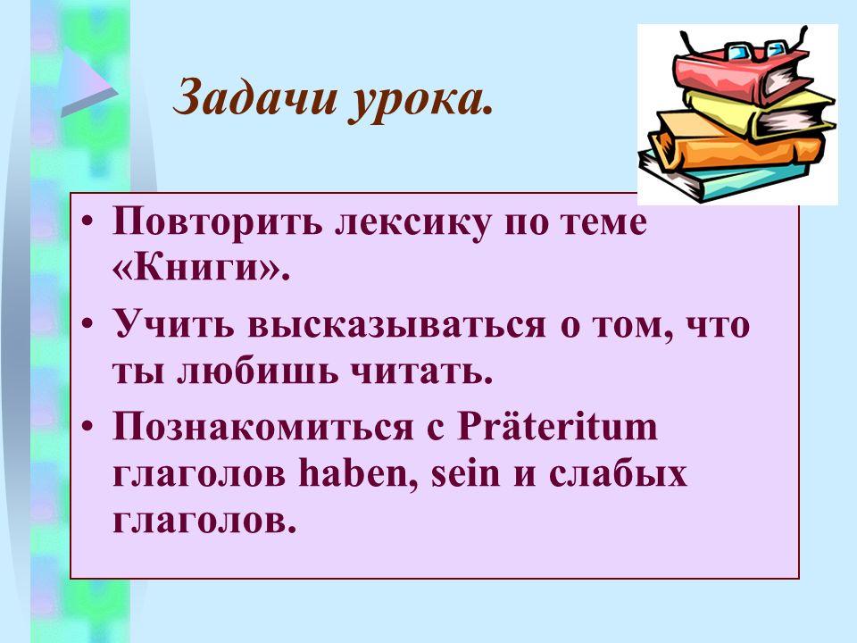 Задачи урока. Повторить лексику по теме «Книги». Учить высказываться о том, что ты любишь читать. Познакомиться с Präteritum глаголов haben, sein и сл