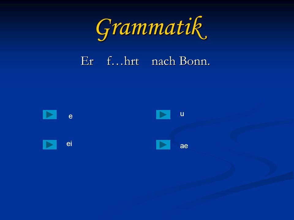 Grammatik Er f…hrt nach Bonn. Er f…hrt nach Bonn. e еiеi ae u