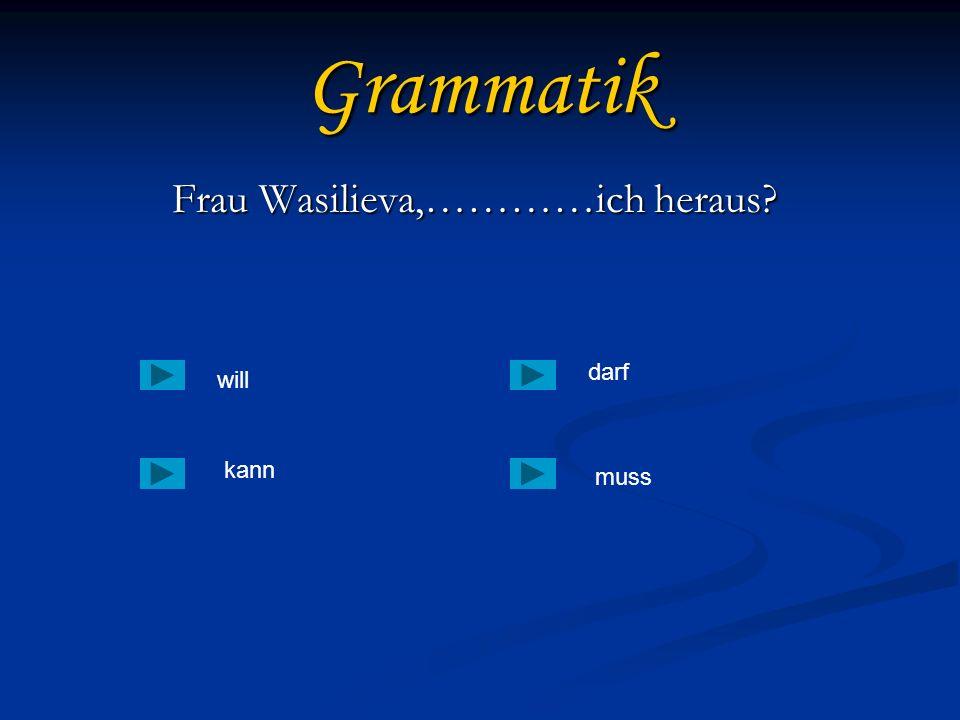Grammatik Frau Wasilieva,…………ich heraus? Frau Wasilieva,…………ich heraus? will kann muss darf