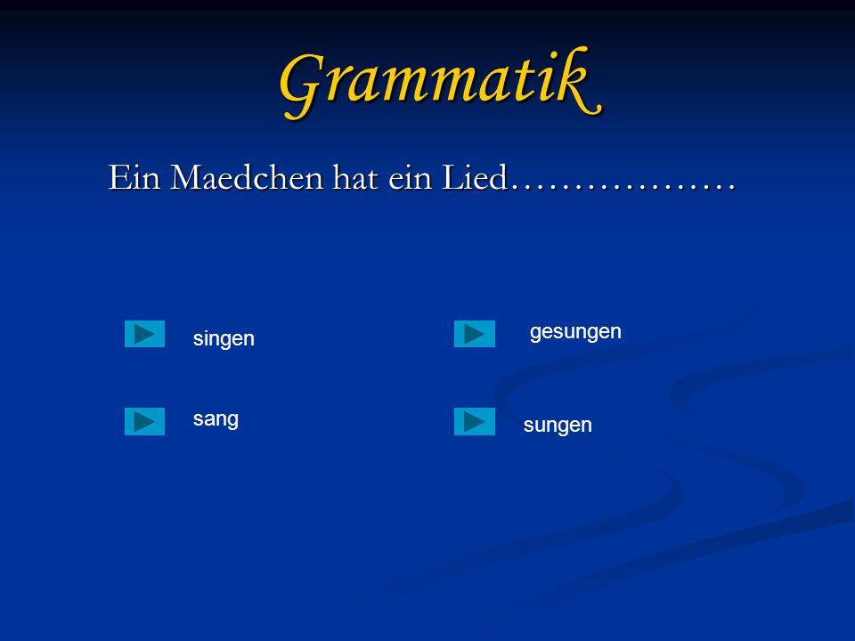 Grammatik Ein Maedchen hat ein Lied……………… Ein Maedchen hat ein Lied……………… singen sang sungen gesungen