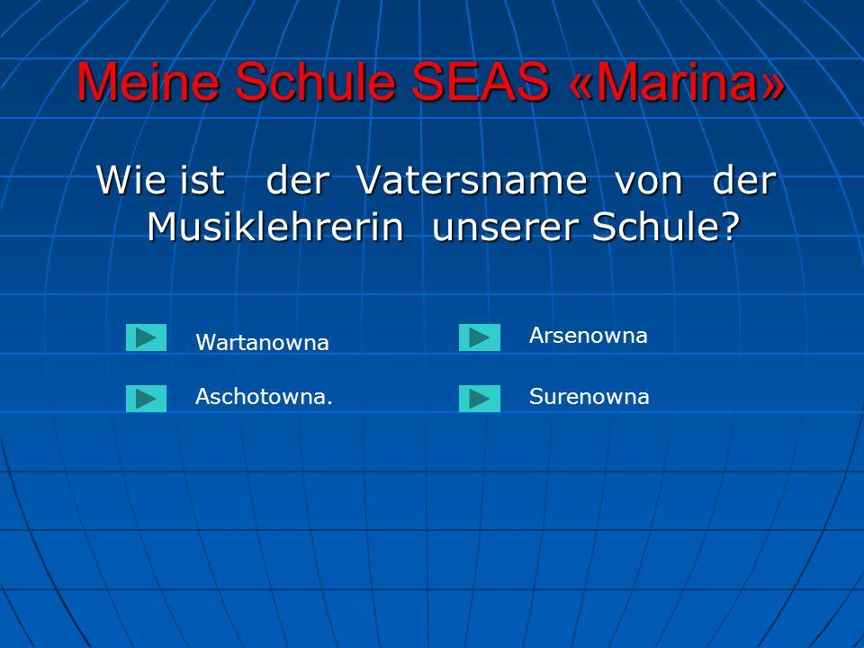 Meine Schule SEAS «Marina» Wie ist der Vatersname von der Musiklehrerin unserer Schule? Wie ist der Vatersname von der Musiklehrerin unserer Schule? W