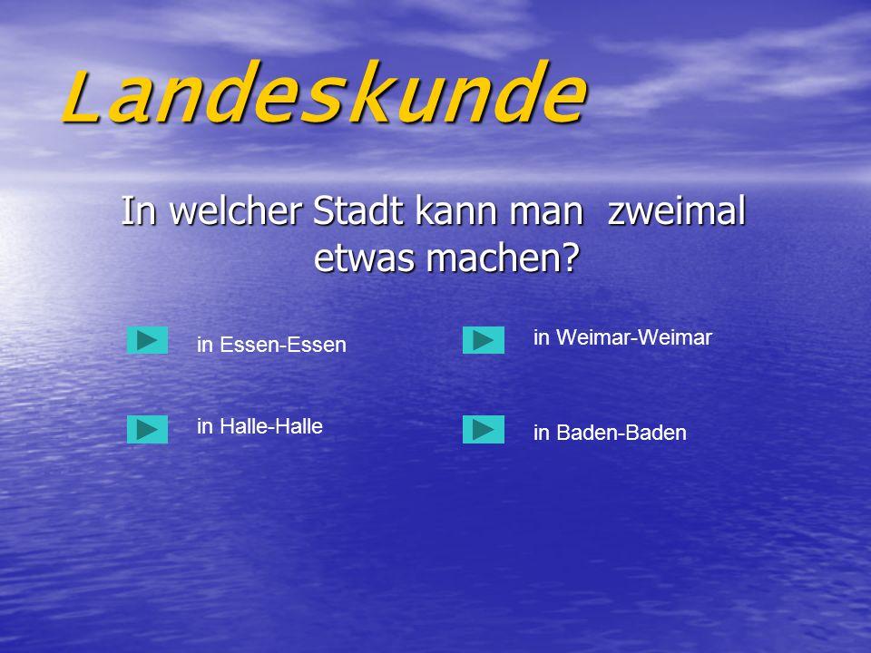 Landeskunde In welcher Stadt kann man zweimal etwas machen? In welcher Stadt kann man zweimal etwas machen? in Essen-Essen in Halle-Halle in Baden-Bad