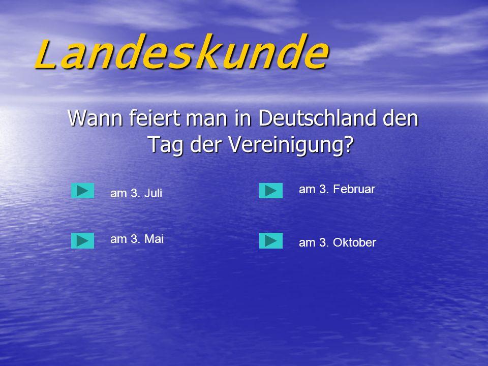Landeskunde Wann feiert man in Deutschland den Tag der Vereinigung? Wann feiert man in Deutschland den Tag der Vereinigung? am 3. Juli am 3. Mai am 3.