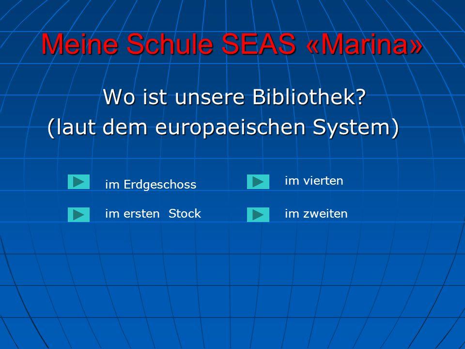 Meine Schule SEAS «Marina» Wo ist unsere Bibliothek? Wo ist unsere Bibliothek? (laut dem europaeischen System) im Erdgeschoss im ersten Stockim zweite