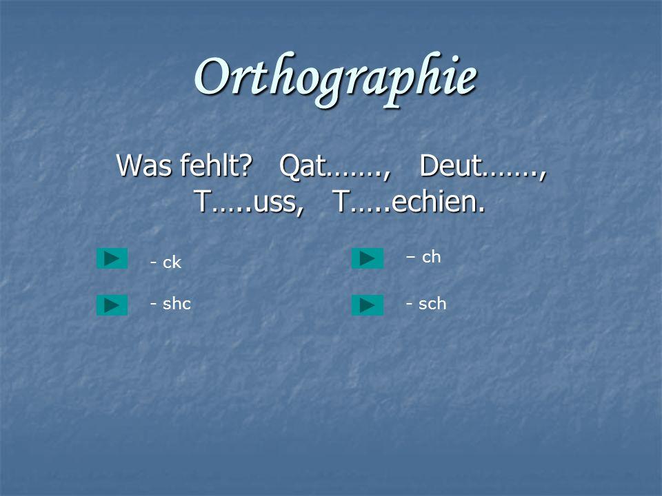 Orthographie Was fehlt? Qat……., Deut……., T…..uss, T…..echien. Was fehlt? Qat……., Deut……., T…..uss, T…..echien. - ck - shc- sch – ch