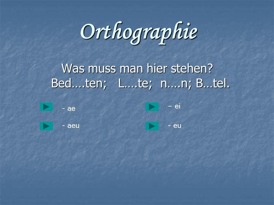 Orthographie Was muss man hier stehen? Bed….ten; L….te; n….n; B…tel. Was muss man hier stehen? Bed….ten; L….te; n….n; B…tel. - ae - aeu- eu – ei