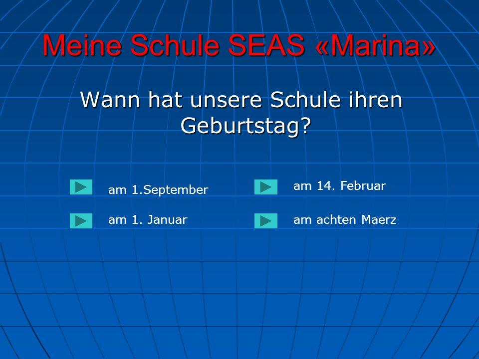 Meine Schule SEAS «Marina» Wann hat unsere Schule ihren Geburtstag? Wann hat unsere Schule ihren Geburtstag? am 1.September am 1. Januaram achten Maer